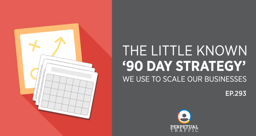 Perpetual Traffic | Episode 293: The Little Known '90 Day Strategy' We Use to Scale Our Businesses