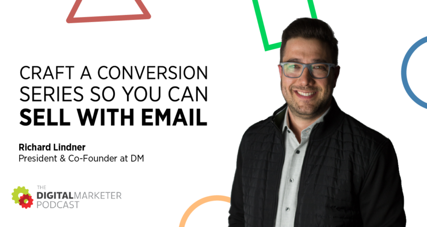 The DigitalMarketer Podcast | Episode 141: Craft a Conversion Series So You Can Sell with Email with Richard Lindner, President & Co-Founder at DM