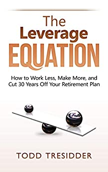 The Leverage Equation: How to Work Less, Make More, and Cut 30 Years Off Your Retirement Plan (Financial Freedom for Smart People Book 6)