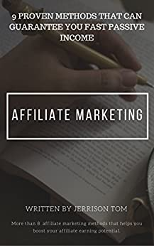 AFFILIATE MARKETING: 9 PROVEN METHODS THAT GUARANTEE YOU FAST PASSIVE INCOME: MAKE MONEY ONLINE THROUGH THESE NINE SECRET AFFILIATE MARKETING METHODS!