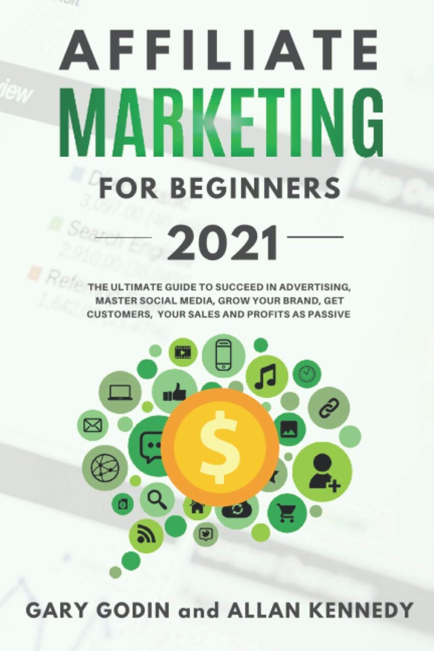AFFILIATE MARKETING FOR BEGINNERS 2021: The Ultimate Guide To Succeed in Advertising, Master Social Media, Grow your Brand, Get Customers, your Sales and Profits as Passive