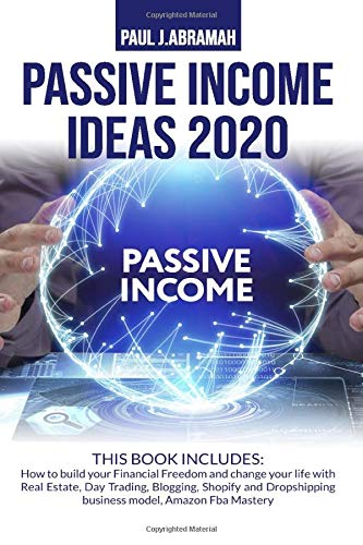 PASSIVE INCOME IDEAS 2020: HOW TO BUILD YOUR FINANCIAL FREEDOM AND CHANGE YOUR LIFE WITH REAL ESTATE, DAY TRADING, BLOGGING, SHOPIFY AND DROPSHIPPING BUSINESS MODEL, AMAZON FBA MASTERY