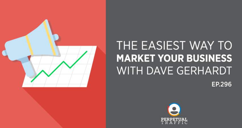 Perpetual Traffic | Episode 296: The Easiest Way to Market Your Business with Dave Gerhardt