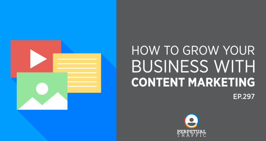 Perpetual Traffic | Episode 297: How to Grow Your Business with Content Marketing