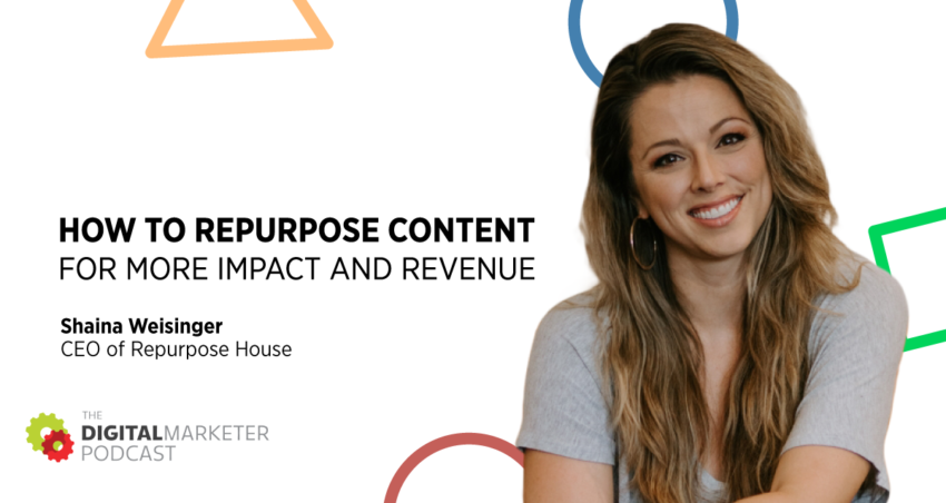 The DigitalMarketer Podcast | EP145: How To Repurpose Content For More Impact and Revenue with CEO of Repurpose House Shaina Weisinger