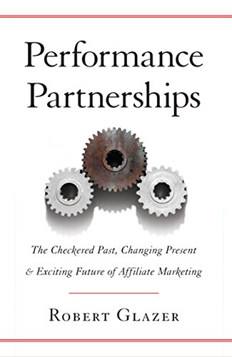 Performance Partnerships: The Checkered Past, Changing Present and Exciting Future of Affiliate Marketing