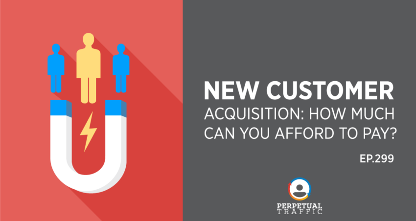 Perpetual Traffic | Episode 299: New Customer Acquisition: How Much Can You Afford to Pay?