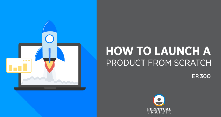 Perpetual Traffic   Episode 300: How To Launch A Product From Scratch