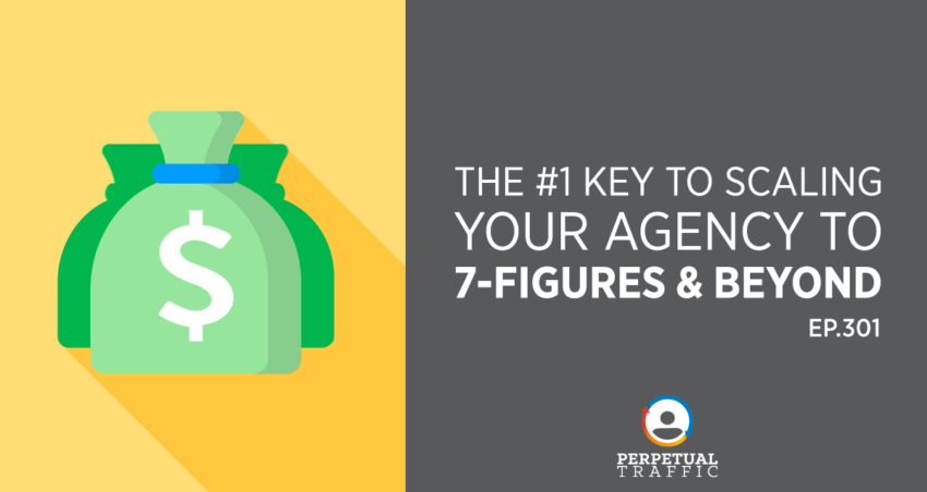 Perpetual Traffic   Episode 301: The #1 Key to Scaling Your Agency To 7-Figures & Beyond