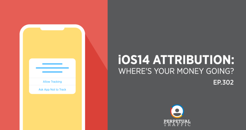 Perpetual Traffic | Episode 302: iOS14 Attribution: Where's Your Money Going?