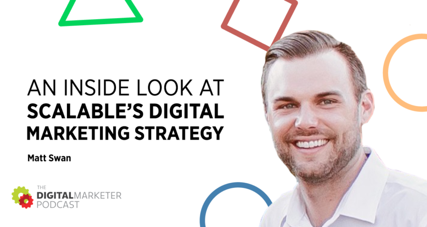 The DigitalMarketer Podcast | Episode 146: An Inside Look at Scalable's Digital Marketing Strategy with Matt Swan