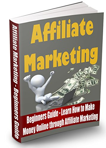 Affiliate Marketing: Beginners Guide – Learn How to Make Money Online through Affiliate Marketing