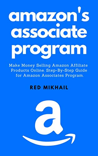 AMAZON'S ASSOCIATE PROGRAM: Make Money Selling Amazon Affiliate Products Online. A Step-By-Step Guide for Amazon Associates Program. (Part-Time Online Business for Beginners Book 1)