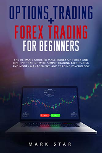 Options Trading + Forex Trading For Beginners: The Ultimate Guide to Make Money on Forex and Options Trading with Simple Trading Tactics, Risk and Money Management, and Trading Psychology.
